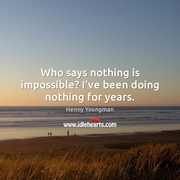 Who says nothing is impossible? I've been doing nothing for years. Image
