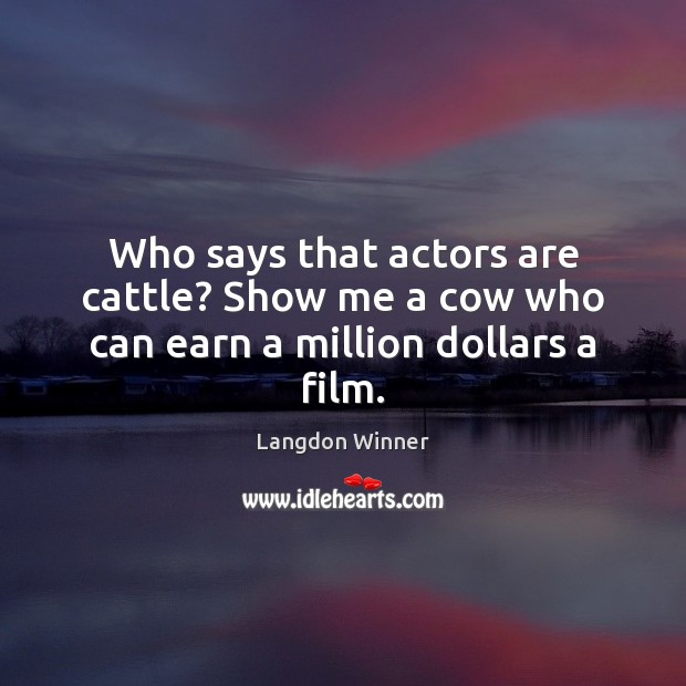 Who says that actors are cattle? Show me a cow who can earn a million dollars a film. Image