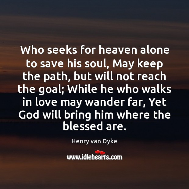 Who seeks for heaven alone to save his soul, May keep the Henry van Dyke Picture Quote