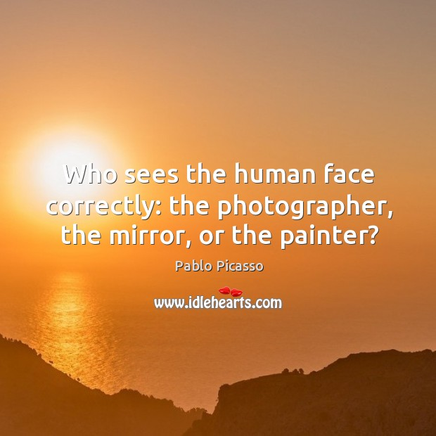 Image, Who sees the human face correctly: the photographer, the mirror, or the painter?