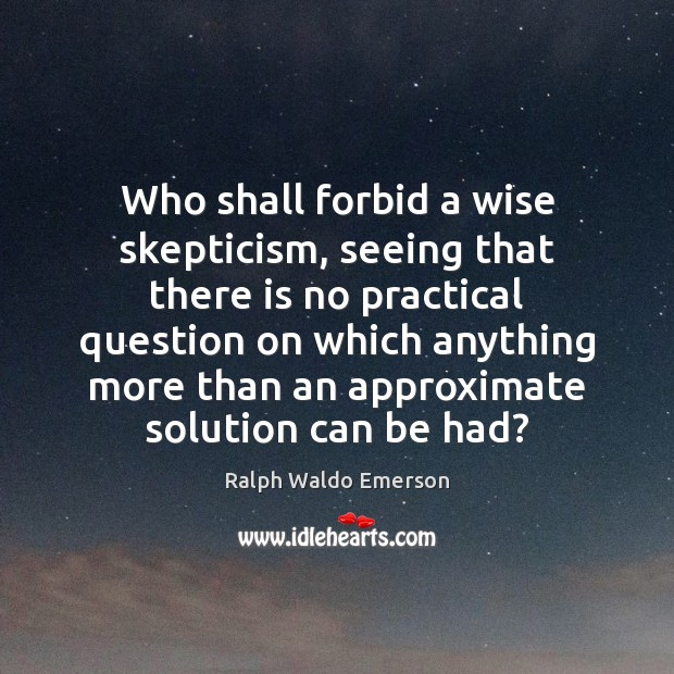 Who shall forbid a wise skepticism, seeing that there is no practical Image