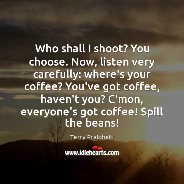 Who shall I shoot? You choose. Now, listen very carefully: where's your Terry Pratchett Picture Quote