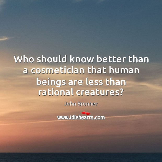 Who should know better than a cosmetician that human beings are less John Brunner Picture Quote