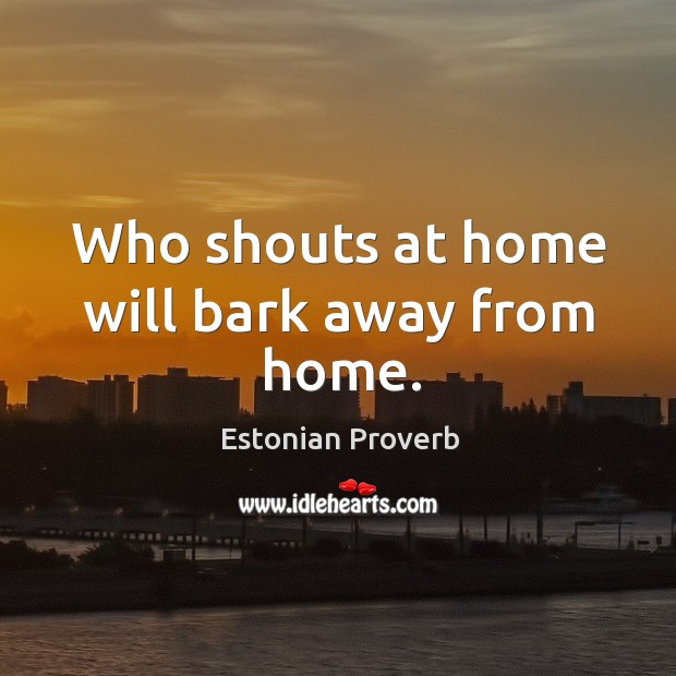 Image, Who shouts at home will bark away from home.