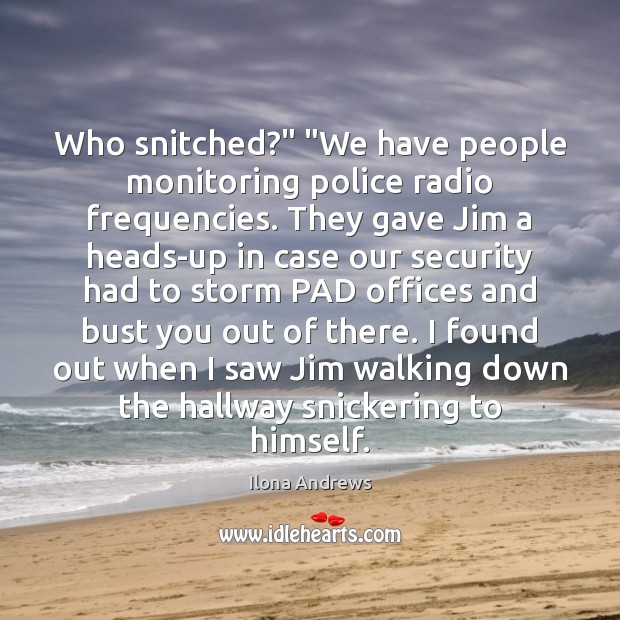 """Who snitched?"""" """"We have people monitoring police radio frequencies. They gave Jim Ilona Andrews Picture Quote"""