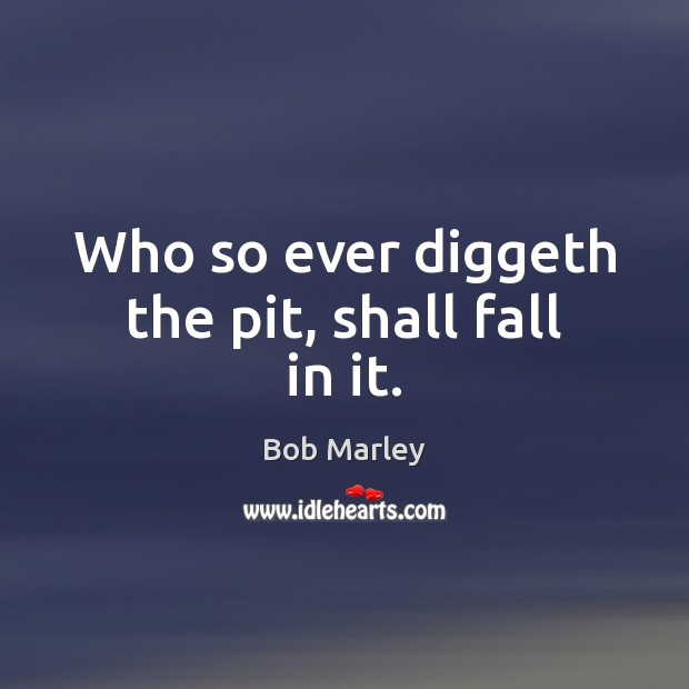 Who so ever diggeth the pit, shall fall in it. Bob Marley Picture Quote