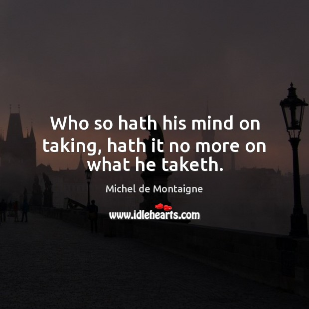 Image, Who so hath his mind on taking, hath it no more on what he taketh.