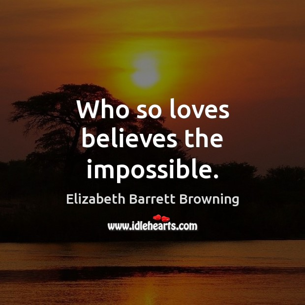 Who so loves believes the impossible. Elizabeth Barrett Browning Picture Quote