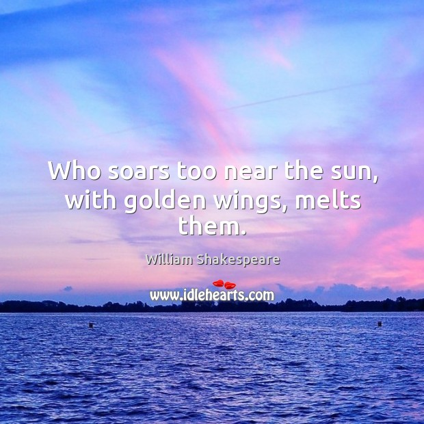Image, Who soars too near the sun, with golden wings, melts them.