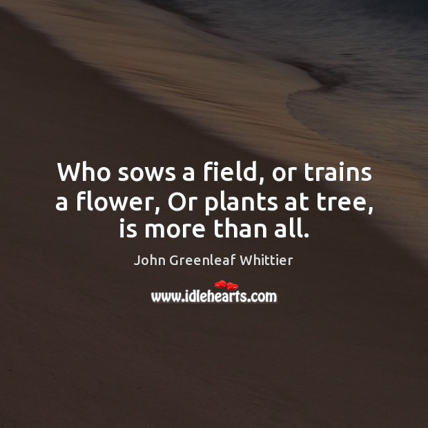 John Greenleaf Whittier Picture Quote image saying: Who sows a field, or trains a flower, Or plants at tree, is more than all.