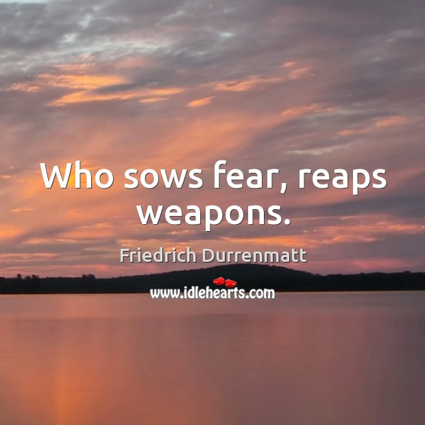 Image, Who sows fear, reaps weapons.