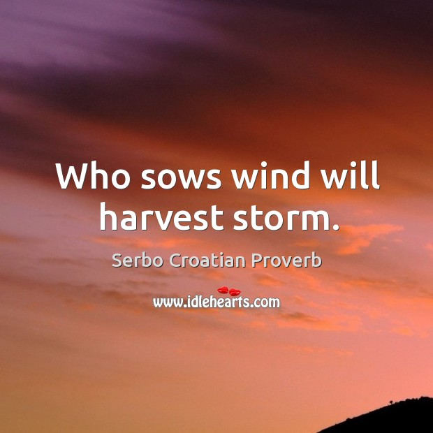 Who sows wind will harvest storm. Serbo Croatian Proverbs Image