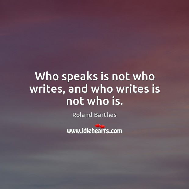 Who speaks is not who writes, and who writes is not who is. Roland Barthes Picture Quote