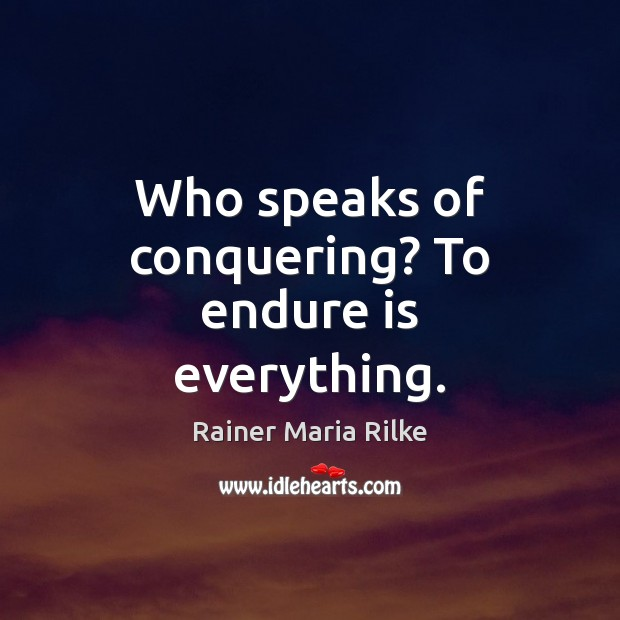 Image, Who speaks of conquering? To endure is everything.