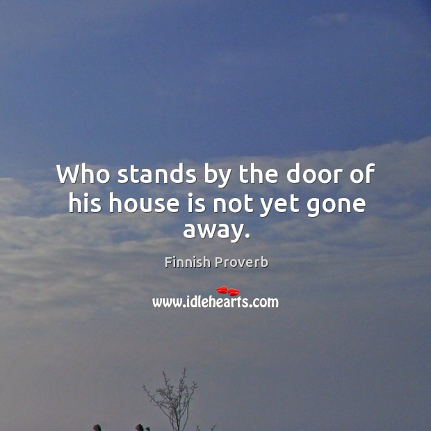 Who stands by the door of his house is not yet gone away. Finnish Proverbs Image