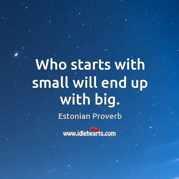 Image, Who starts with small will end up with big.