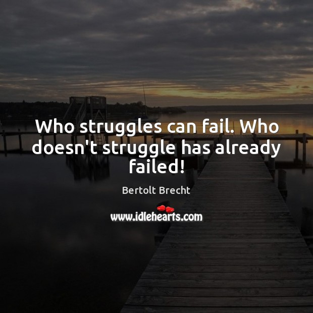 Who struggles can fail. Who doesn't struggle has already failed! Bertolt Brecht Picture Quote