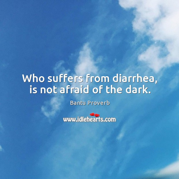 Who suffers from diarrhea, is not afraid of the dark. Bantu Proverbs Image