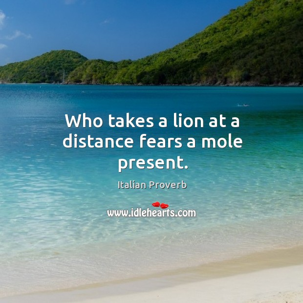 Image, Who takes a lion at a distance fears a mole present.