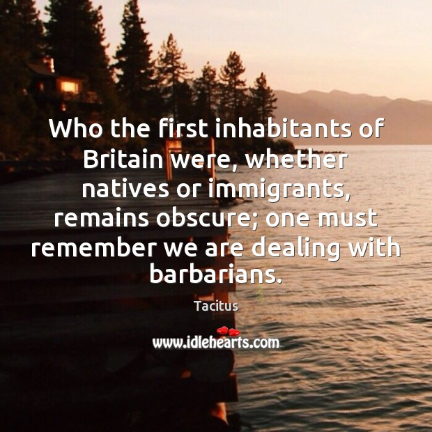 Who the first inhabitants of Britain were, whether natives or immigrants, remains Tacitus Picture Quote