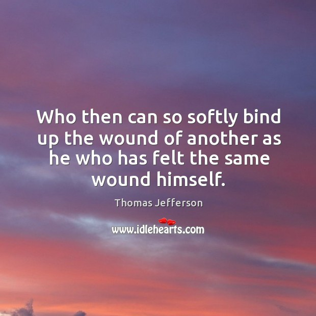 Who Then Can So Softly Bind Up The Wound Of Another As