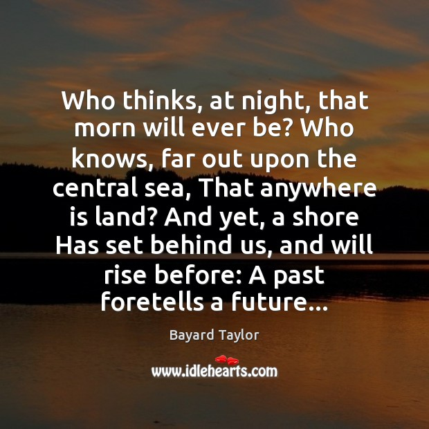 Who thinks, at night, that morn will ever be? Who knows, far Image