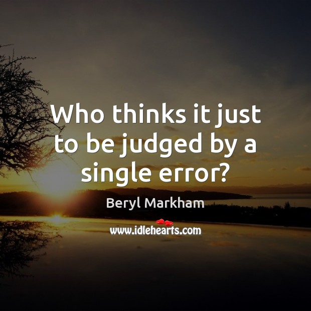 Who thinks it just to be judged by a single error? Beryl Markham Picture Quote