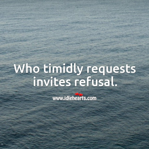 Who timidly requests invites refusal. Image