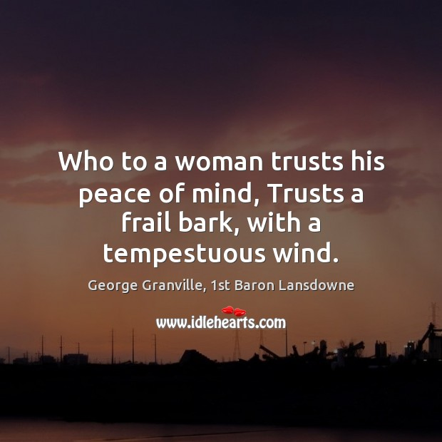 Who to a woman trusts his peace of mind, Trusts a frail bark, with a tempestuous wind. Image