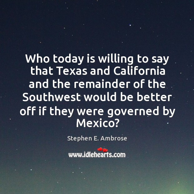 Who today is willing to say that texas and california and the remainder of the southwest Stephen E. Ambrose Picture Quote
