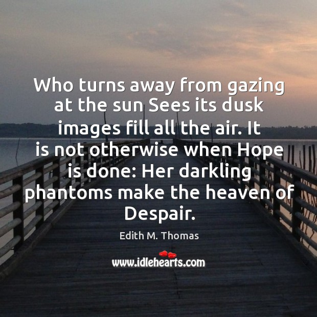 Who turns away from gazing at the sun Sees its dusk images Edith M. Thomas Picture Quote