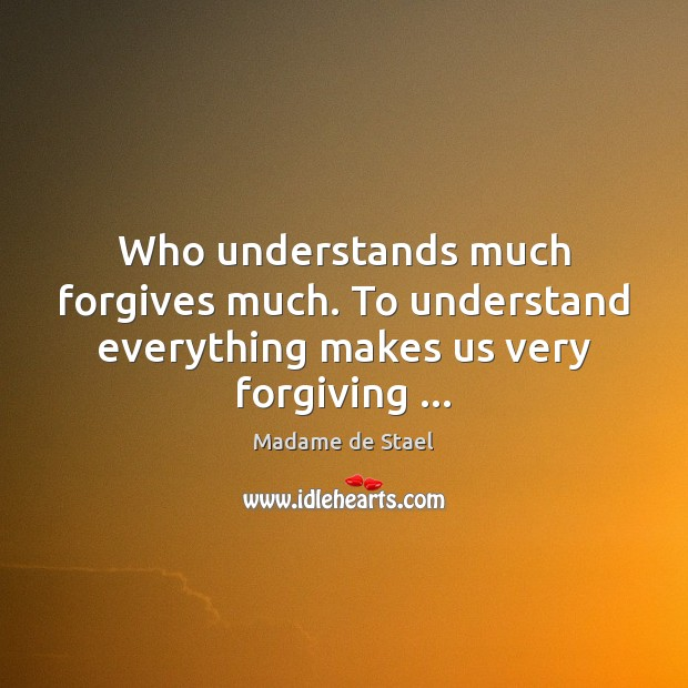 Who understands much forgives much. To understand everything makes us very forgiving … Image