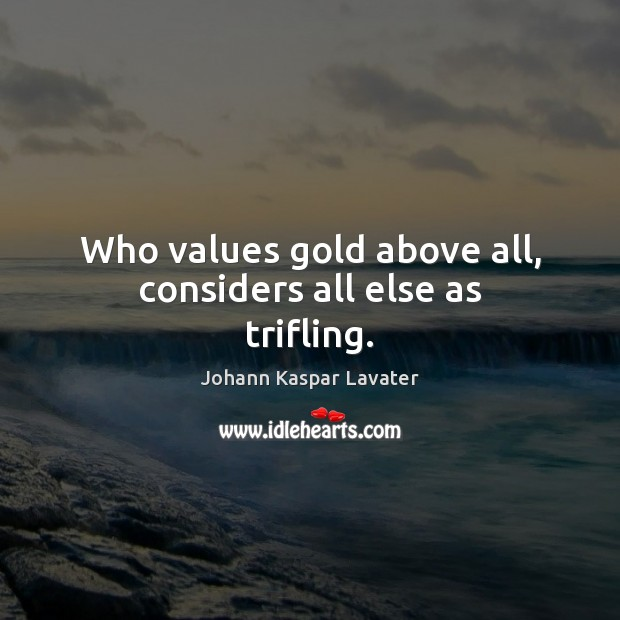 Image, Who values gold above all, considers all else as trifling.