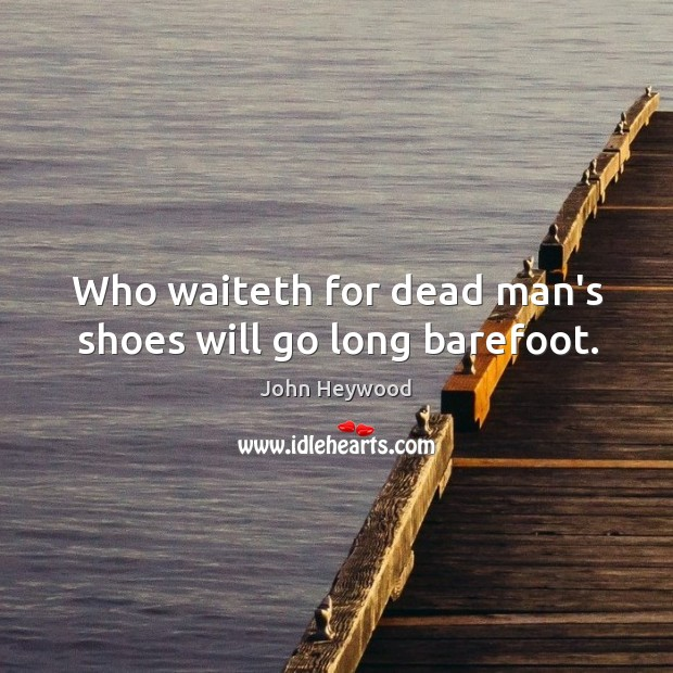 Who waiteth for dead man's shoes will go long barefoot. Image