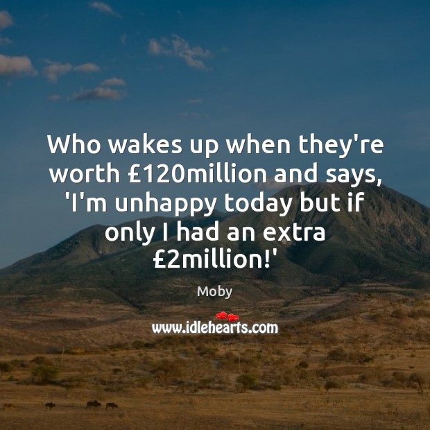 Image, Who wakes up when they're worth £120million and says, 'I'm unhappy today