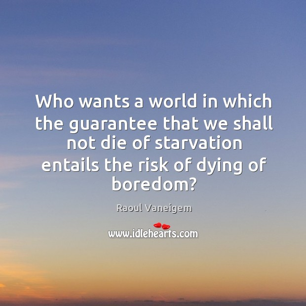 Who wants a world in which the guarantee that we shall not die of starvation entails the risk of dying of boredom? Raoul Vaneigem Picture Quote