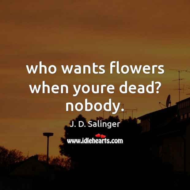 Who wants flowers when youre dead? nobody. J. D. Salinger Picture Quote