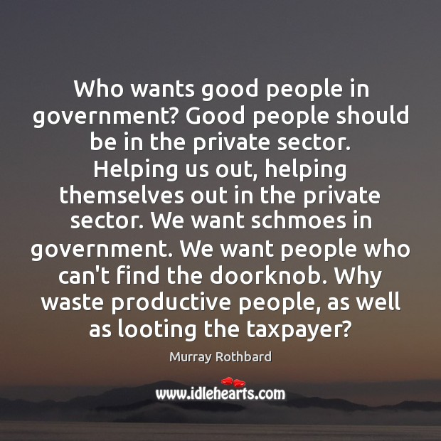 Who wants good people in government? Good people should be in the Murray Rothbard Picture Quote