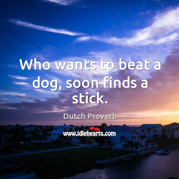 Image, Who wants to beat a dog, soon finds a stick.