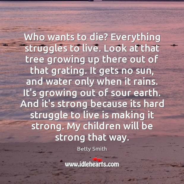 Who wants to die? Everything struggles to live. Look at that tree Image