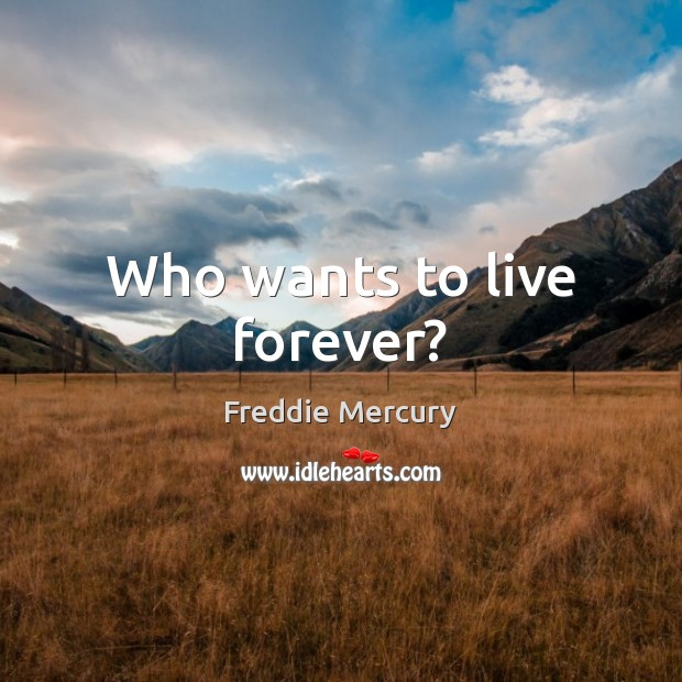 Who wants to live forever? Freddie Mercury Picture Quote