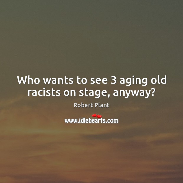 Who wants to see 3 aging old racists on stage, anyway? Image