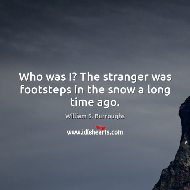 Image, Who was I? The stranger was footsteps in the snow a long time ago.