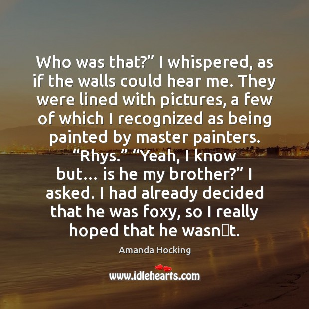 """Who was that?"""" I whispered, as if the walls could hear me. Amanda Hocking Picture Quote"""