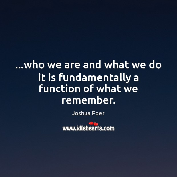 …who we are and what we do it is fundamentally a function of what we remember. Image