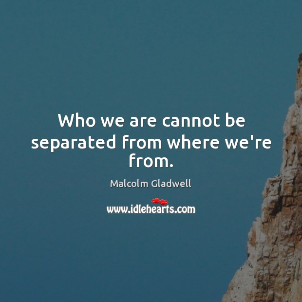Who we are cannot be separated from where we're from. Image
