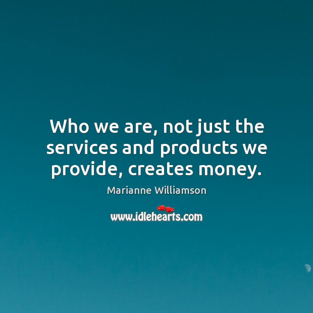Who we are, not just the services and products we provide, creates money. Image