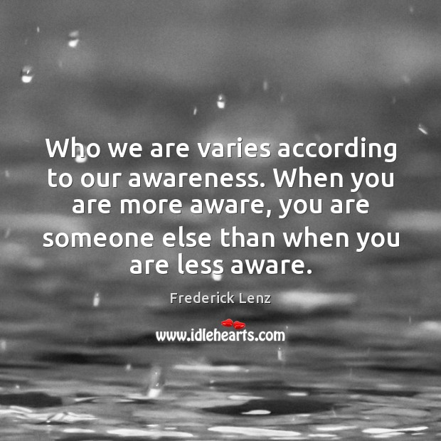 Who we are varies according to our awareness. When you are more Image