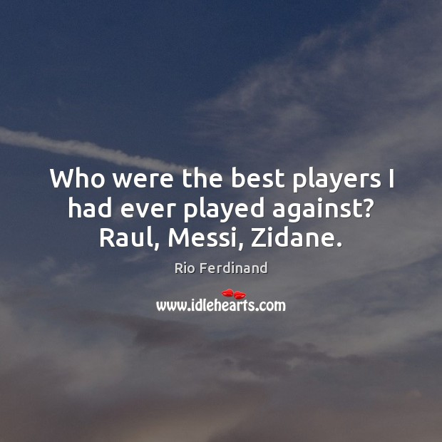 Who were the best players I had ever played against? Raul, Messi, Zidane. Rio Ferdinand Picture Quote
