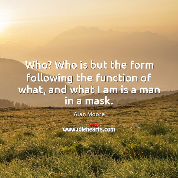 Who? Who is but the form following the function of what, and what I am is a man in a mask. Alan Moore Picture Quote